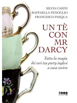 Un tè con Mr. Darcy. Tutta la magia dei veri tea party inglesi a casa vostra