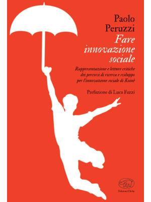 Fare innovazione sociale. Rappresentazione e letture critiche dei percorsi di ricerca e sviluppo per l'innovazione sociale di Koinè