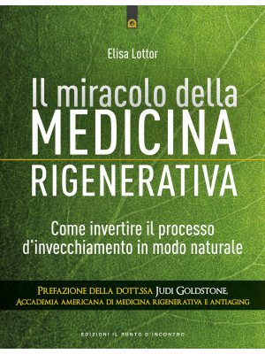 Il miracolo della medicina rigenerativa. Come invertire il processo d'invecchiamento in modo naturale
