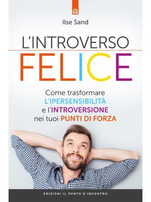 L'introverso felice. Come trasformare l'ipersensibilità e l'introversione nei tuoi punti di forza
