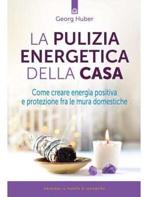 La pulizia energetica della casa. Come creare energia positiva e protezione fra le mura domestiche