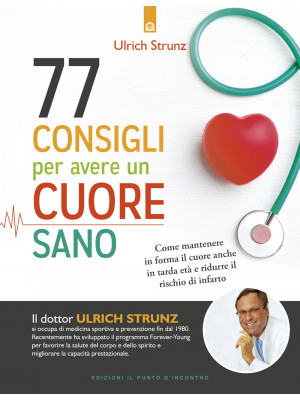 77 consigli per avere un cuore sano. Come mantenere in forma il cuore anche in tarda età e ridurre il rischio di infarto