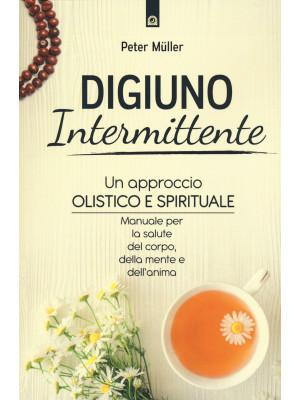 Digiuno intermittente. Un approccio olistico e spirituale. Manuale per la salute del corpo, della mente e dell'anima