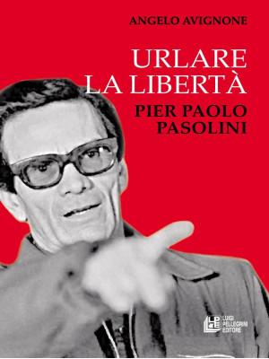 Urlare la libertà. Pier Paolo Pasolini