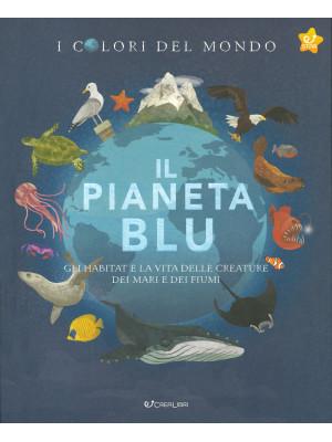 Il pianeta blu. Gli habitat e la vita delle creature dei mari e dei fiumi. I colori del mondo