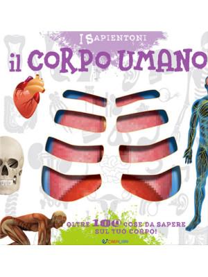 Il corpo umano. Oltre 100 cose da sapere sul tuo corpo