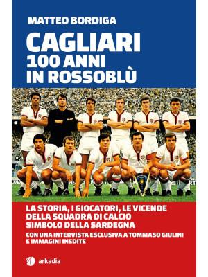 Cagliari. 100 anni in Rossoblù. La storia, i giocatori, le vicende della squadra di calcio simbolo della Sardegna