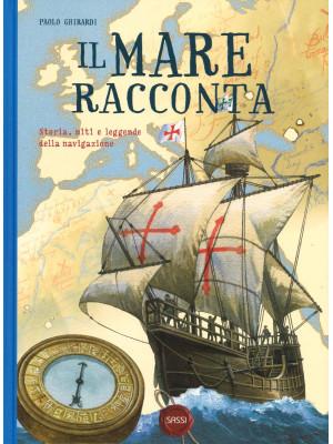 Il mare racconta. Storia, miti e leggende della navigazione. Ediz. a colori