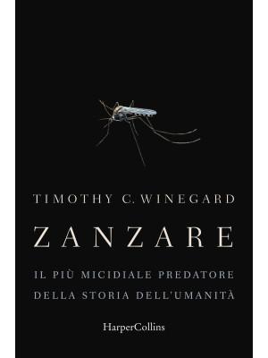 Zanzare. Il più micidiale predatore della storia dell'umanità