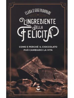 L'ingrediente della felicità. Come e perché il cioccolato può cambiarci la vita