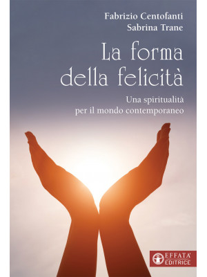 La forma della felicità. Una spiritualità per il mondo contemporaneo