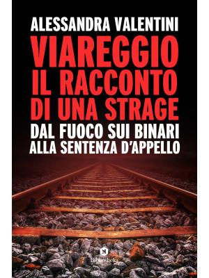 Viareggio: il racconto di una strage. Dal fuoco sui binari alla sentenza d'appello