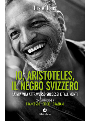 Io, Aristoteles, il negro svizzero. La mia vita attraverso successi e fallimenti