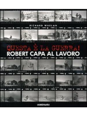 Questa è la guerra! Robert Capa al lavoro. Catalogo della mostra (Milano, 27 marzo-21 giugno 2009). Ediz. illustrata