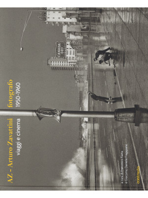 AZ. Arturo Zavattini fotografo. Viaggi e cinema (1950-1960). Ediz. illustrata