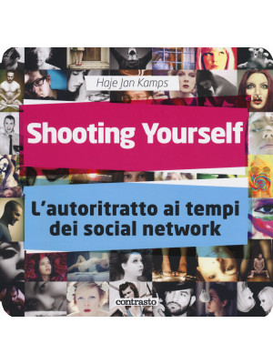 Shooting yourself. L'autoritratto ai tempi dei social network. Ediz. illustrata