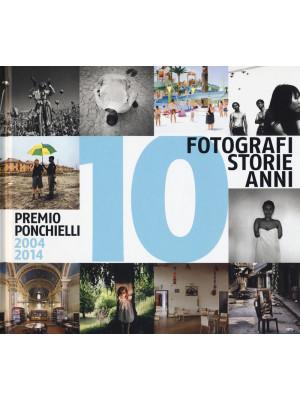 10 fotografi 10 storie 10 anni. Premio Ponchielli 2004-2014. Ediz. illustrata