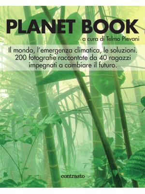 Planet book. Il mondo, l'emergenza climatica, le soluzioni. 200 fotografie raccontate da 40 ragazzi impegnati a cambiare il futuro. Ediz. illustrata