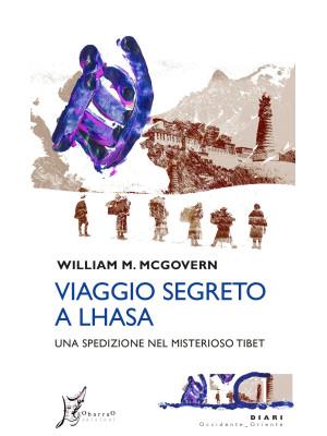 Viaggio segreto a Lhasa. Una spedizione nel misterioso Tibet