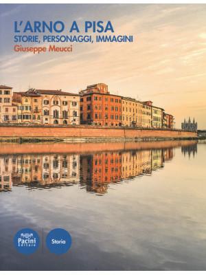 L'Arno a Pisa. Storie, personaggi, immagini