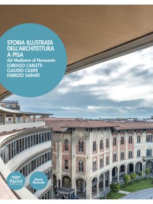 Storia illustrata dell'architettura a Pisa. Dal Medioevo al Novecento. Ediz. illustrata