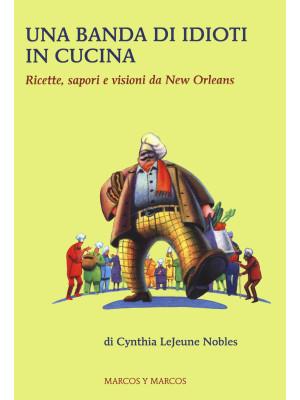 Una banda di idioti in cucina. Ricette, sapori e visioni da New Orleans