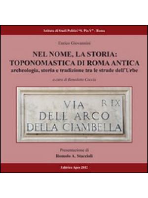 Nel nome, la storia. Toponomastica di Roma antica. Archeologia, storia e tradizione tra le strade dell'urbe