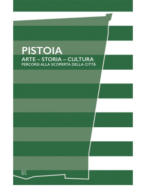 Pistoia. Arte - Storia - Cultura. Percorsi alla scoperta della città