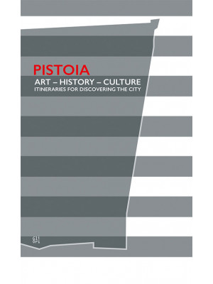 Pistoia. Art - History - Culture. Itineraries for discovering the city