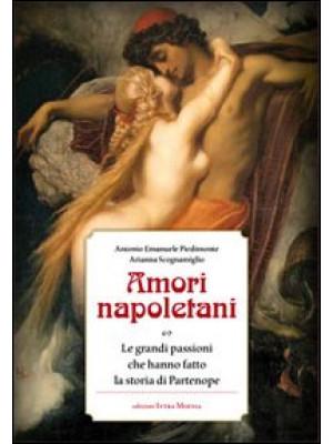 Amori napoletani. Le grandi passioni che hanno fatto la storia di Partenope