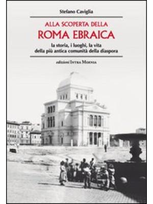 Alla scoperta della Roma ebraica. La storia, i luoghi, la vita della più antica comunità della diaspora
