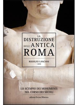 La distruzione dell'antica Roma. Lo scempio dei monumenti nel corso dei secoli
