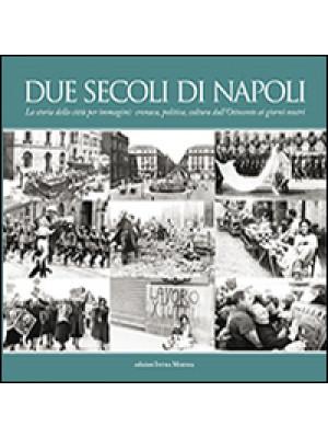 Due secoli di Napoli. La storia della città per immagini. Cronaca, politica, cultura dall'Ottocento ai giorni nostri