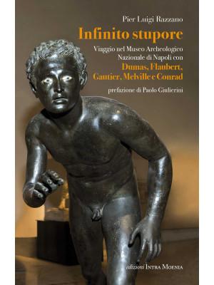 Infinito stupore. Viaggio nel Museo Archeologico Nazionale di Napoli con Dumas, Flaubert, Gautier, Melville e Conrad
