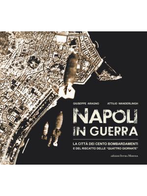 Napoli in guerra. La città dei cento bombardamenti e del riscatto delle «Quattro Giornate»