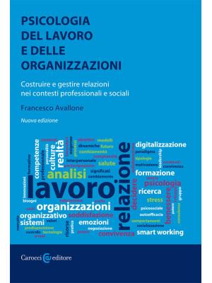 Psicologia del lavoro e delle organizzazioni. Costruire e gestire relazioni nei contesti professionali e sociali. Nuova ediz.