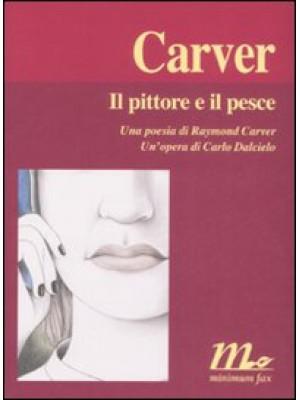 Il pittore e il pesce. Una poesia di Raymond Carver. Un'opera di Carlo Dalcielo. Ediz. illustrata