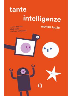 Tante intelligenze. A cosa pensano robot, stelle marine e tostapane? Ediz. a colori