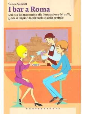 I bar a Roma. Dal rito del tramezzino alla degustazione del caffè, guida ai migliori locali pubblici della capitale