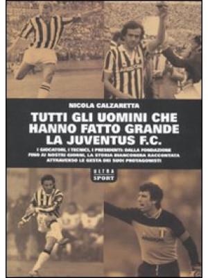 Tutti gli uomini che hanno fatto grande la Juventus F. C.