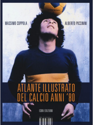 Atlante illustrato del calcio anni '80. Ediz. illustrata