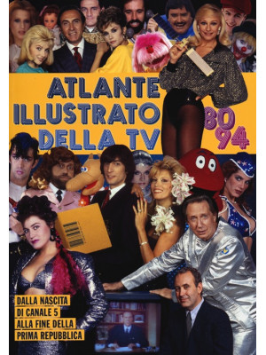 Atlante illustrato della TV '80-94. Dalla nascita di Canale 5 alla fine della Prima Repubblica. Ediz. illustrata