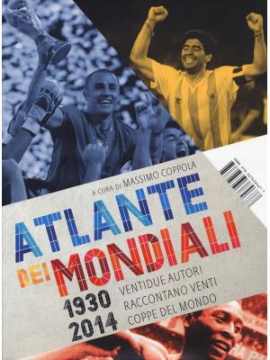 Atlante dei mondiali di calcio 1930-2014. Ventidue autori raccontano venti coppe del mondo