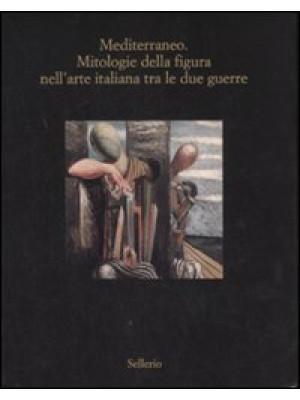 Mediterraneo. Mitologie della figura nell'arte italiana fra le due guerre. Catalogo della mostra (Marsala, 12 luglio-18 ottobre 2008). Ediz. illustrata
