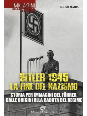 Hitler 1945. La fine del nazismo. Storia per immagini del Führer, dalle origini alla caduta del regime. Ediz. illustrata