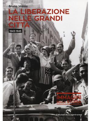 La liberazione nelle grandi città (1943-1945). Ediz. illustrata