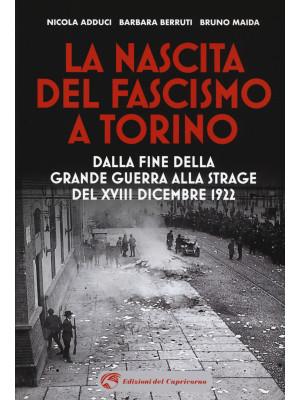 La nascita del fascismo a Torino. Dalla fine della grande guerra alla strage del XVIII dicembre 1922