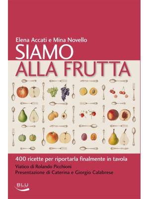 Siamo alla frutta. 400 ricette per riportarla finalmente in tavola