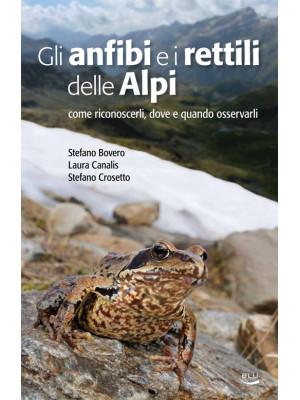 Gli anfibi e i rettili delle Alpi. Come riconoscerli, dove e quando osservarli. Ediz. illustrata