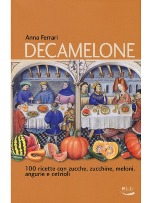 Decamelone. 100 ricette con zucche, zucchine, meloni, angurie e cetrioli